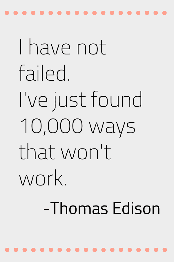 Life lesson number 16. If you fail get back up and try it again.  I have not failed. I've just found 10,000 ways that won't work. Quote by Thomas Edison