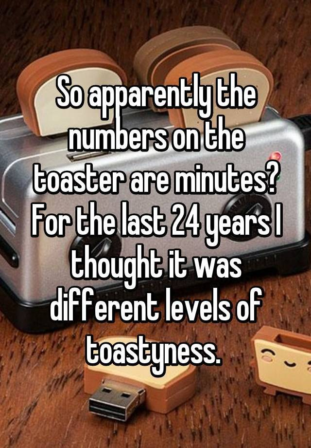 Life lesson number 28. The numbers on a toaster represent minutes, not toastiness!